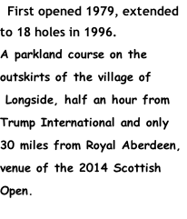 First opened 1979, extended to 18 holes in 1996. A parkland course on the outskirts of the village of  Longside, half an hour from Trump International and only 30 miles from Royal Aberdeen, venue of the 2014 Scottish Open.