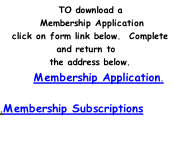 TO download a      Membership Application 		click on form link below.		Complete and return to     the address below.      Membership Application.	  .Membership Subscriptions