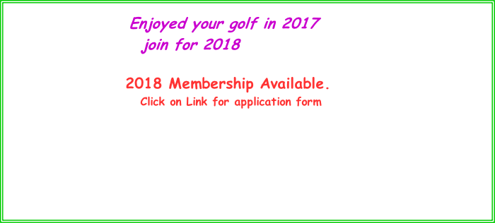 Enjoyed your golf in 2017        join for 2018                               2018 Membership Available.                             Click on Link for application form